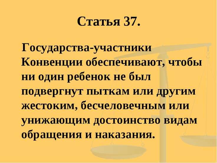 Статья 37. Государства-участники Конвенции обеспечивают, чтобы ни один ребено...