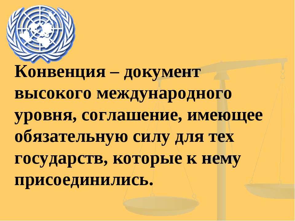 Конвенция – документ высокого международного уровня, соглашение, имеющее обяз...