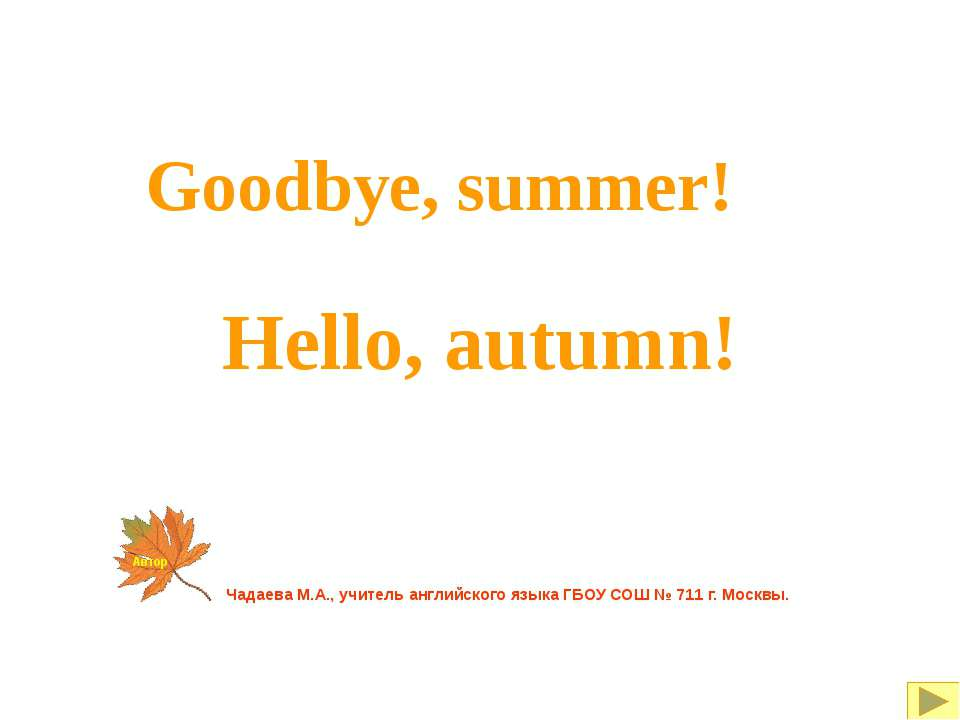 Goodbye, summer! Hello, autumn! Чадаева М.А., учитель английского языка ГБОУ ...