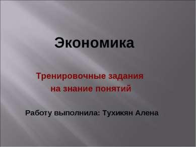 Экономика Тренировочные задания на знание понятий Работу выполнила: Тухикян А...