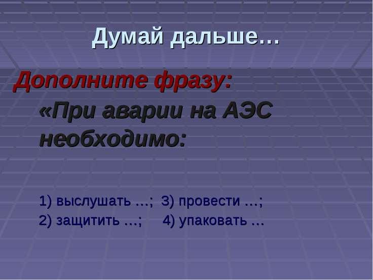 Думай дальше… Дополните фразу: «При аварии на АЭС необходимо: 1) выслушать …;...