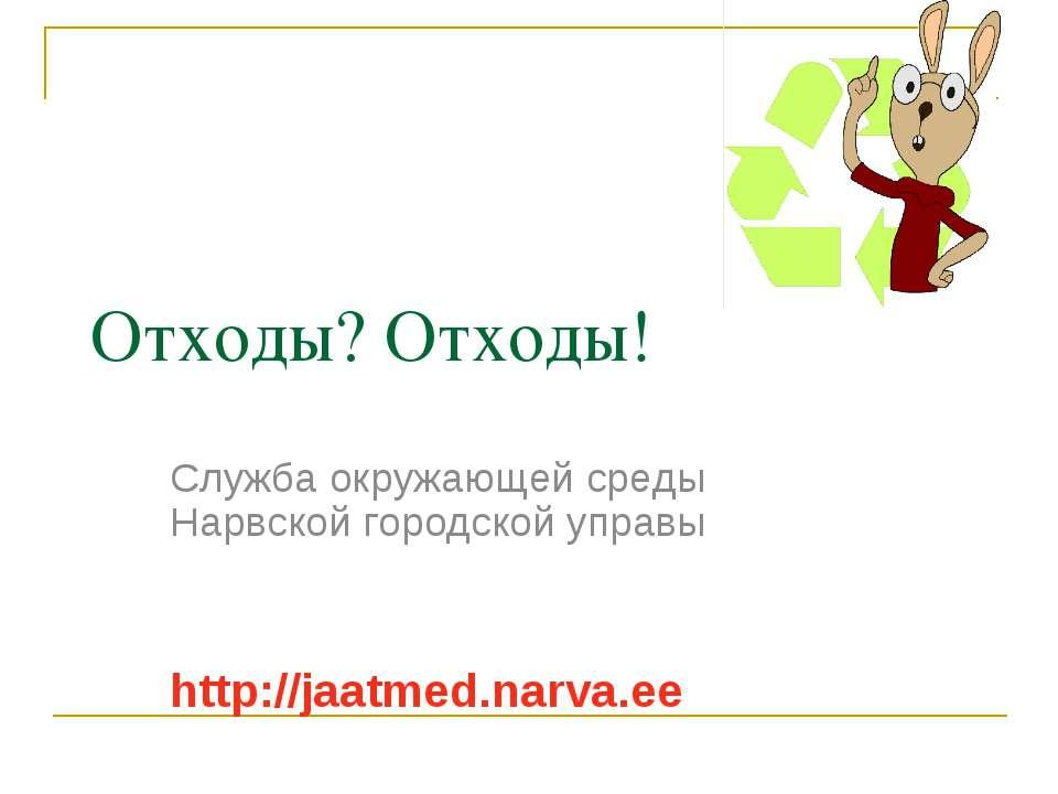 Отходы? Отходы! Служба окружающей среды Нарвской городской управы http://jaat...