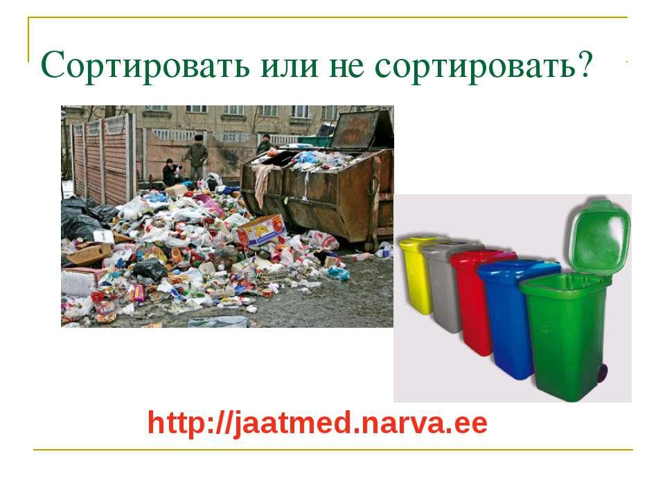 Сортировать или не сортировать? http://jaatmed.narva.ee