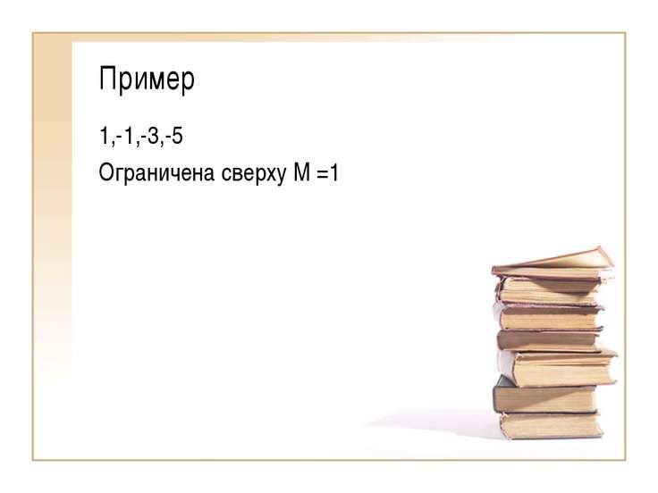 Пример 1,-1,-3,-5 Ограничена сверху М =1