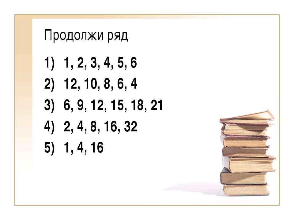 Продолжи ряд 1, 2, 3, 4, 5, 6 12, 10, 8, 6, 4 6, 9, 12, 15, 18, 21 2, 4, 8, 1...