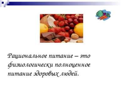 Рациональное питание – это физиологически полноценное питание здоровых людей.