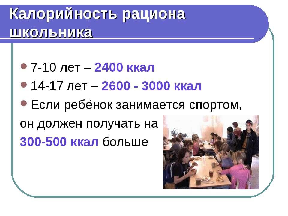 Калорийность рациона школьника 7-10 лет – 2400 ккал 14-17 лет – 2600 - 3000 к...