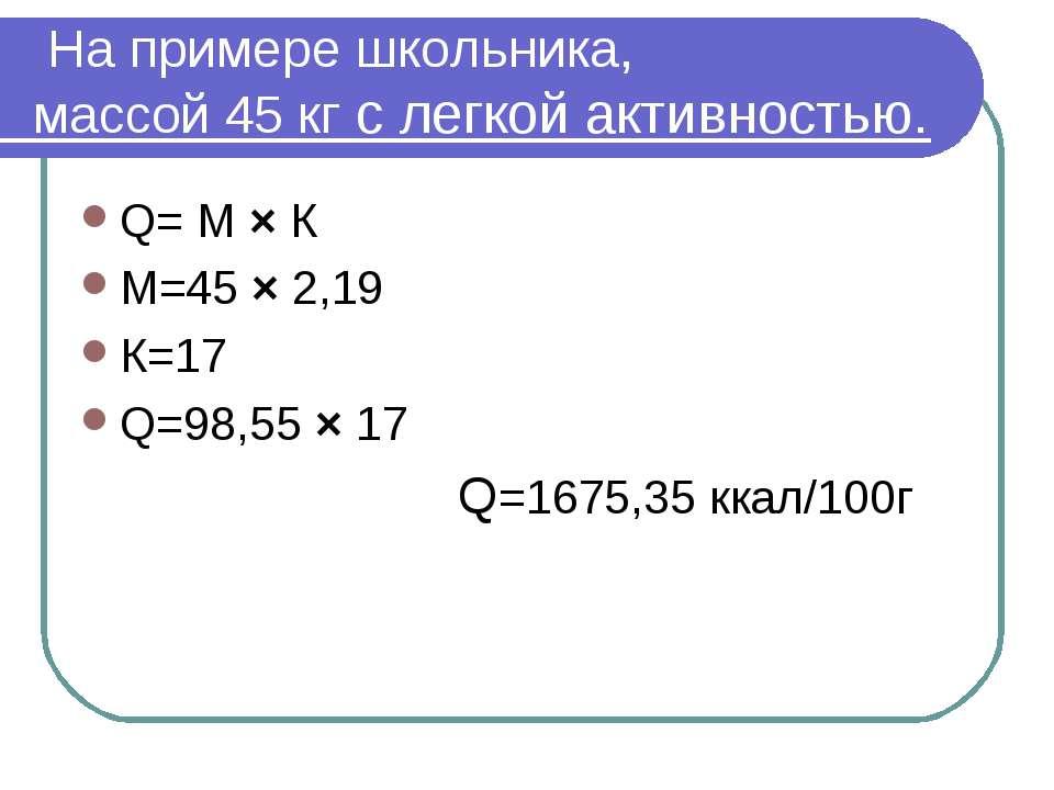На примере школьника, массой 45 кг с легкой активностью. Q= М × К М=45 × 2,19...