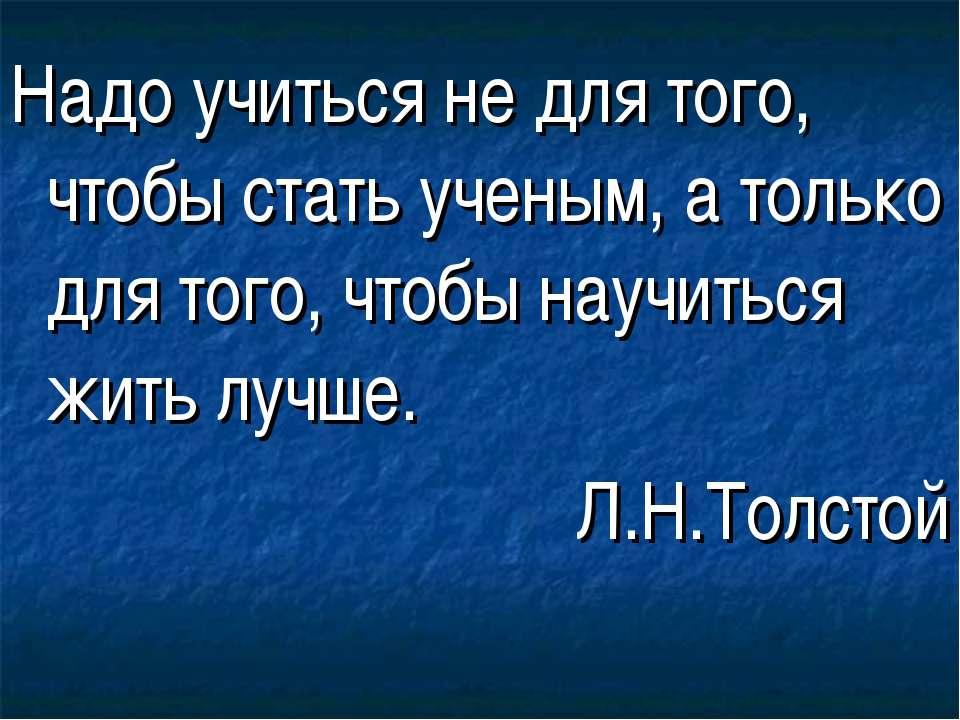 Надо учиться не для того, чтобы стать ученым, а только для того, чтобы научит...