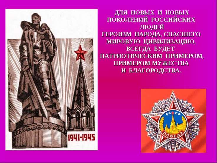 ДЛЯ НОВЫХ И НОВЫХ ПОКОЛЕНИЙ РОССИЙСКИХ ЛЮДЕЙ ГЕРОИЗМ НАРОДА, СПАСШЕГО МИРОВУЮ...