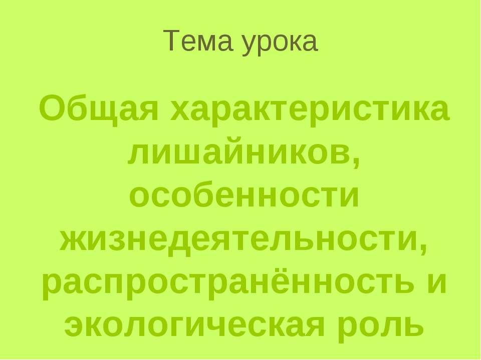 Тема урока Общая характеристика лишайников, особенности жизнедеятельности, ра...