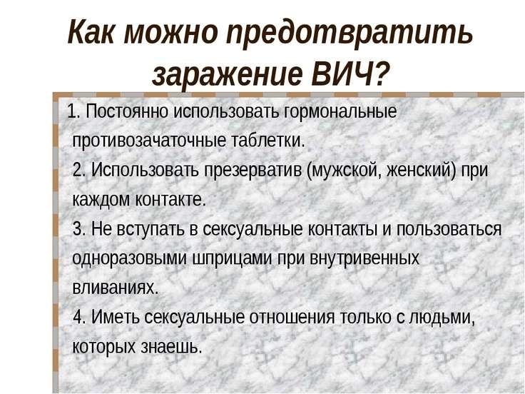 Как можно предотвратить заражение ВИЧ? 1. Постоянно использовать гормональные...