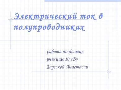 Электрический ток в полупроводниках работа по физике ученицы 10 «В» Заусской ...
