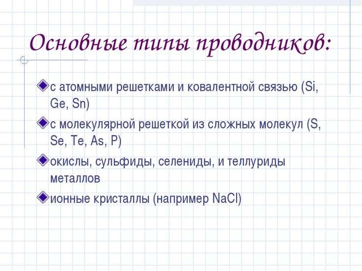 Основные типы проводников: с атомными решетками и ковалентной связью (Si, Ge,...