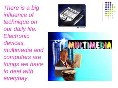 There is a big influence of technique on our daily life. Electronic devices, ...