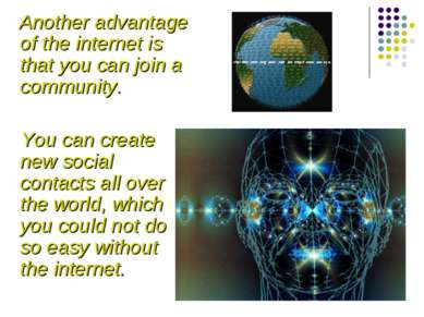 Another advantage of the internet is that you can join a community. You can c...