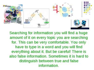 Searching for information you will find a huge amount of it on every topic yo...