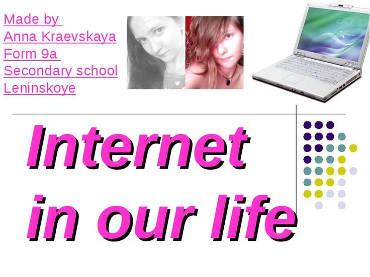 Internet in our life Made by Anna Kraevskaya Form 9a Secondary school Leninskoye