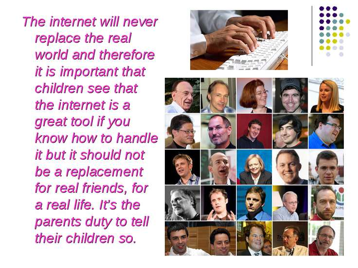 The internet will never replace the real world and therefore it is important ...