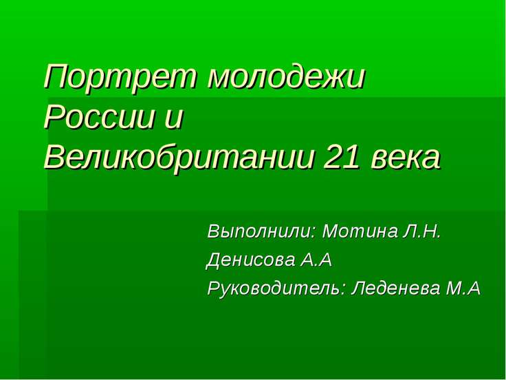 Портрет молодежи России и Великобритании 21 века Выполнили: Мотина Л.Н. Денис...