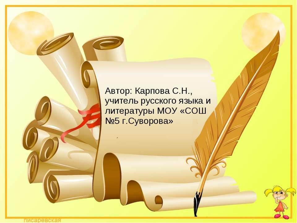 Автор: Карпова С.Н., учитель русского языка и литературы МОУ «СОШ №5 г.Суворова»