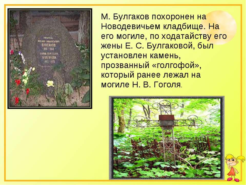 М. Булгаков похоронен на Новодевичьем кладбище. На его могиле, по ходатайству...