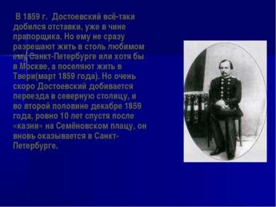 В 1859 г. Достоевский всё-таки добился отставки, уже в чине прапорщика. Но ем...
