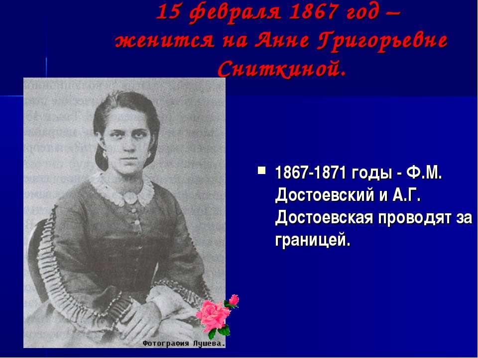 15 февраля 1867 год – женится на Анне Григорьевне Сниткиной. 1867-1871 годы -...