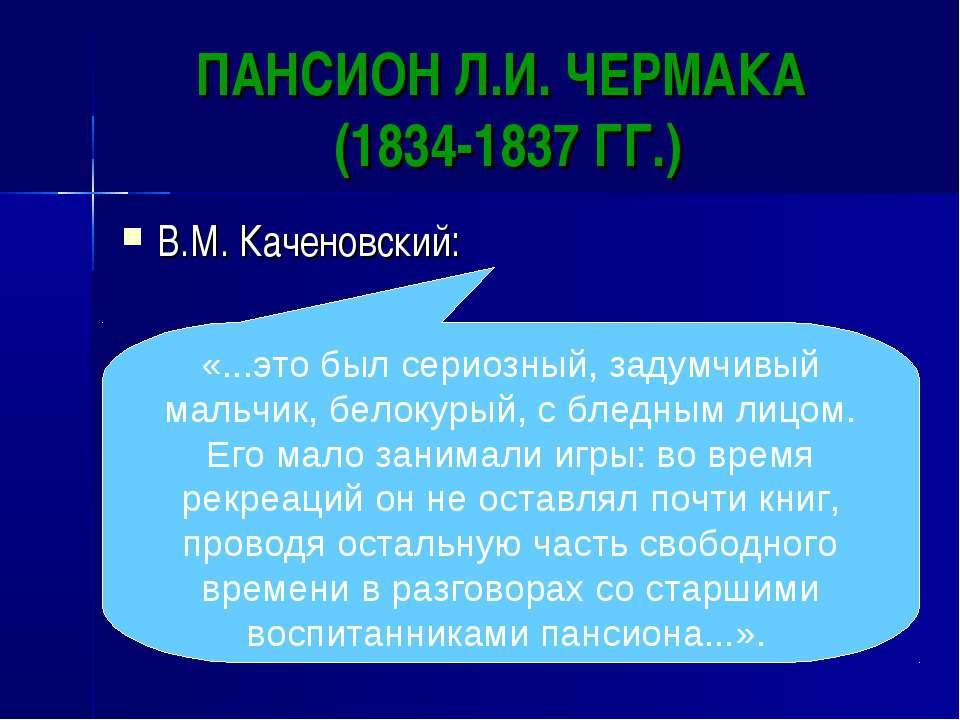 ПАНСИОН Л.И. ЧЕРМАКА (1834-1837 ГГ.) В.М. Каченовский: «...это был сериозный,...