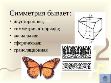 Симметрия бывает: двусторонняя; симметрия n-порядка; аксиальная; сферическая...