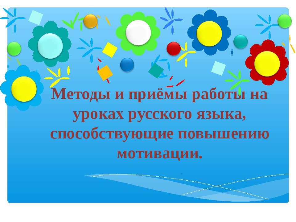 Методы и приёмы работы на уроках русского языка, способствующие повышению мот...