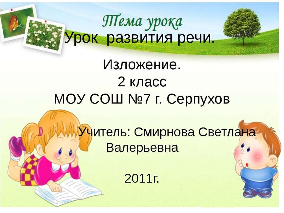 Урок развития речи. Изложение. 2 класс МОУ СОШ №7 г. Серпухов Учитель: Смирно...