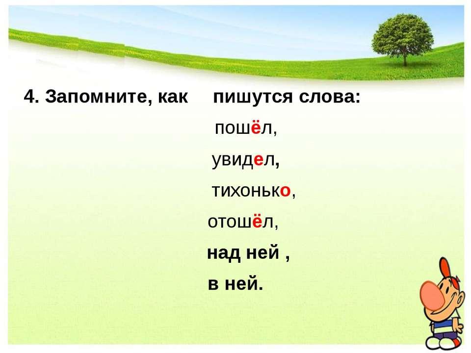 4. Запомните, как пишутся слова: пошёл, увидел, тихонько, отошёл, над ней , в...
