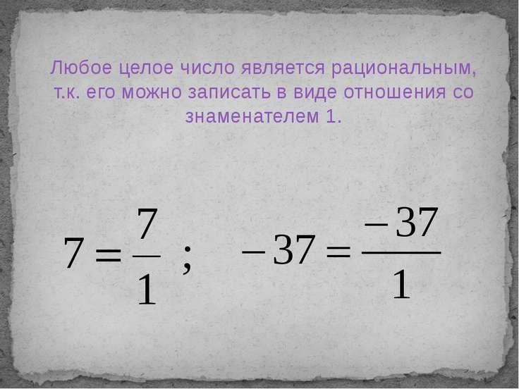 Любое целое число является рациональным, т.к. его можно записать в виде отнош...