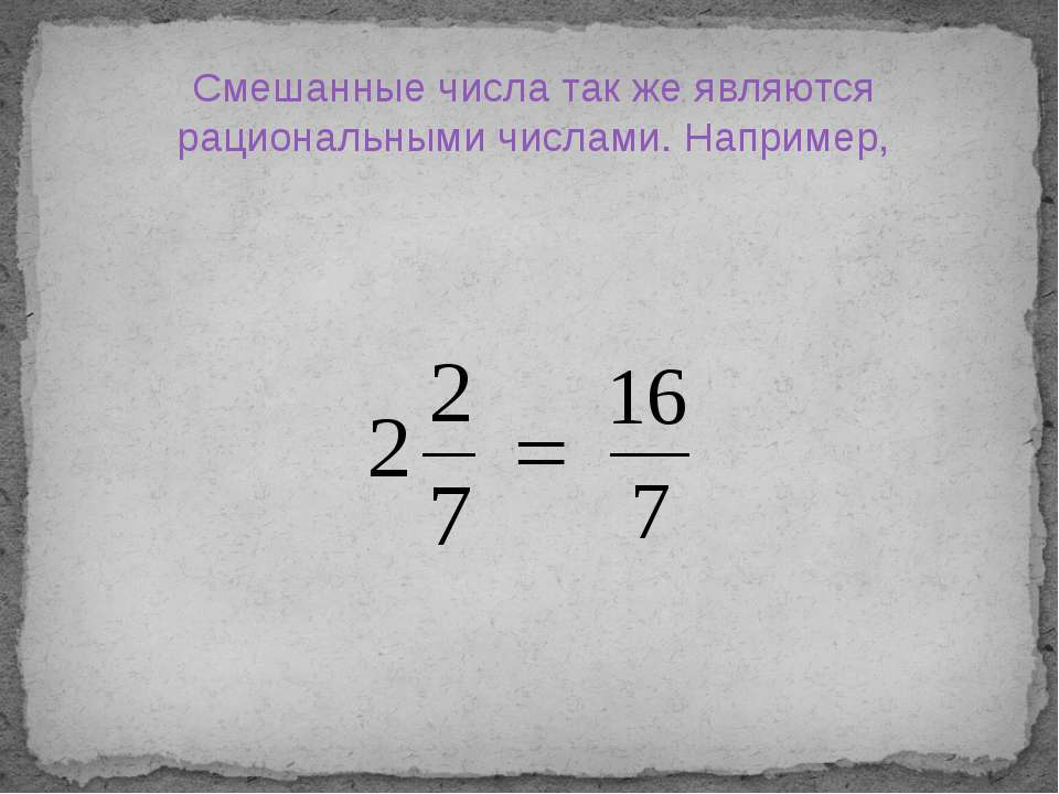 Смешанные числа так же являются рациональными числами. Например,