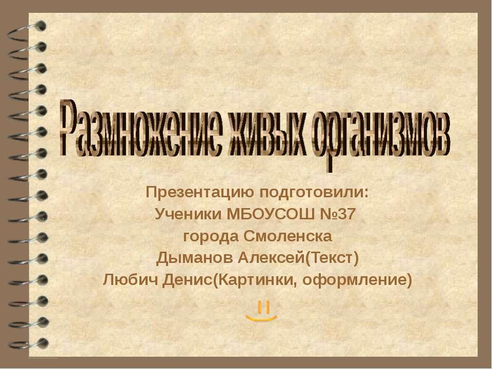 Презентацию подготовили: Ученики МБОУСОШ №37 города Смоленска Дыманов Алексей...