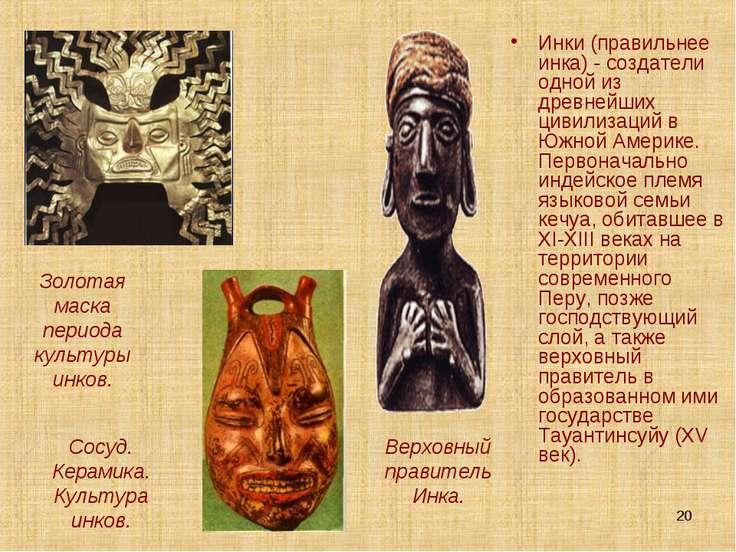 * Инки (правильнее инка) - создатели одной из древнейших цивилизаций в Южной ...