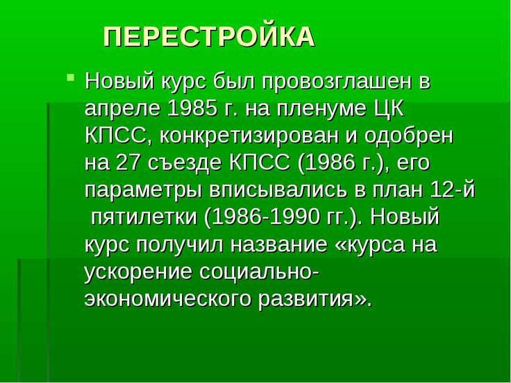 ПЕРЕСТРОЙКА Новый курс был провозглашен в апреле 1985 г. на пленуме ЦК КПСС, ...