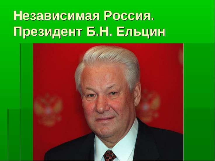 Независимая Россия. Президент Б.Н. Ельцин