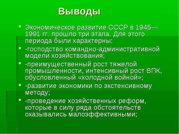 Выводы Экономическое развитие СССР в 1945—1991 гг. прошло три этапа. Для этог...