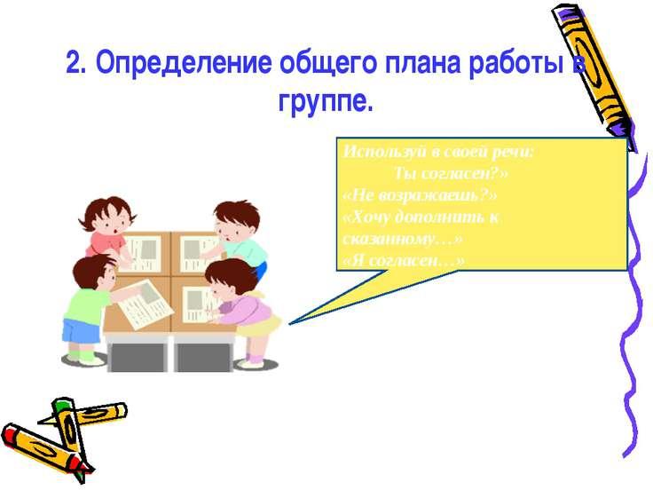 2. Определение общего плана работы в группе. Используй в своей речи: Ты согла...