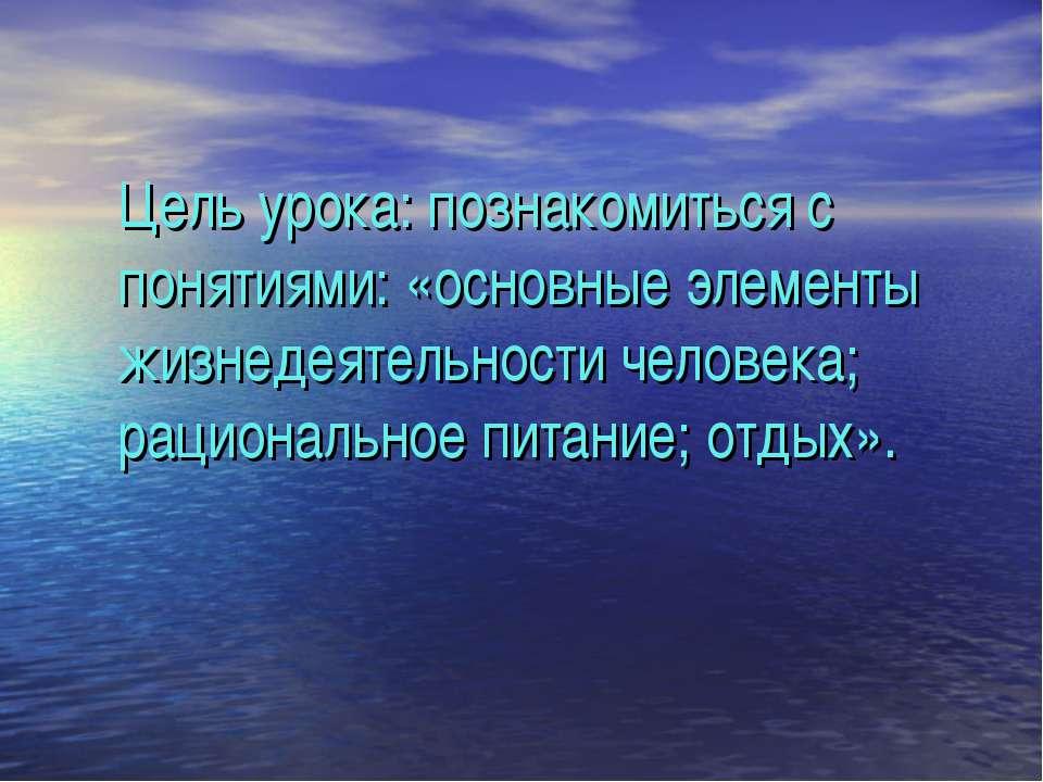 Цель урока: познакомиться с понятиями: «основные элементы жизнедеятельности ч...