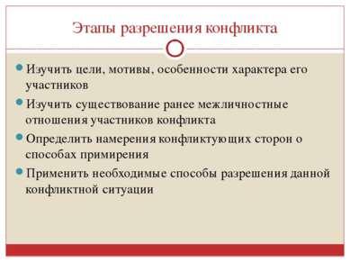 Этапы разрешения конфликта Изучить цели, мотивы, особенности характера его уч...