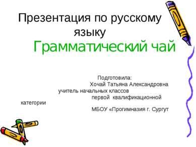 Презентация по русскому языку Грамматический чай Подготовила: Хочай Татьяна А...