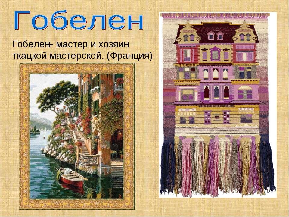 Гобелен- мастер и хозяин ткацкой мастерской. (Франция)