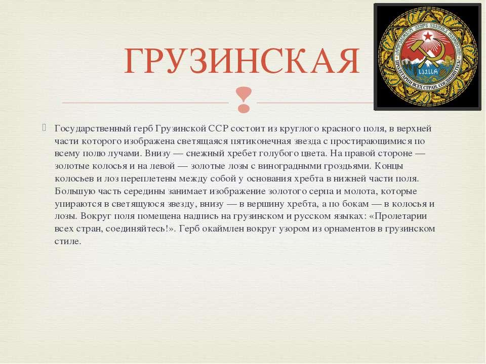Государственный герб Грузинской ССР состоит из круглого красного поля, в верх...