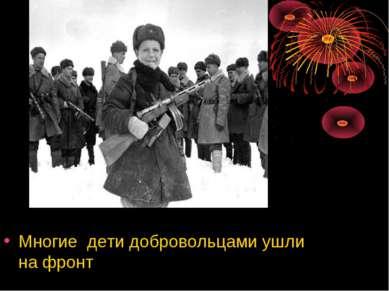Многие дети добровольцами ушли на фронт