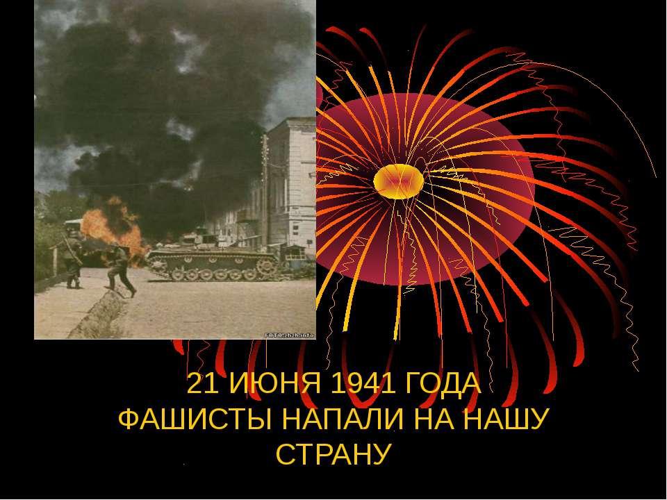 21 ИЮНЯ 1941 ГОДА ФАШИСТЫ НАПАЛИ НА НАШУ СТРАНУ