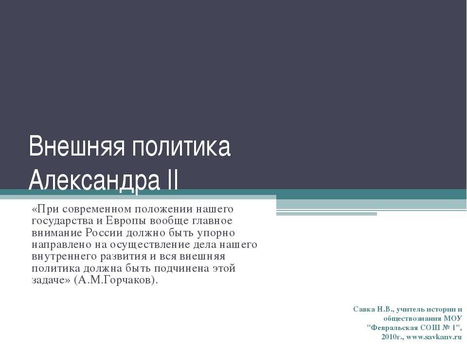 Внешняя политика Александра II «При современном положении нашего государства ...