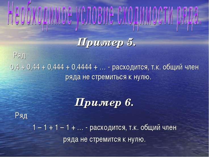 Пример 5. Ряд 0,4 + 0,44 + 0,444 + 0,4444 + … - расходится, т.к. общий член р...